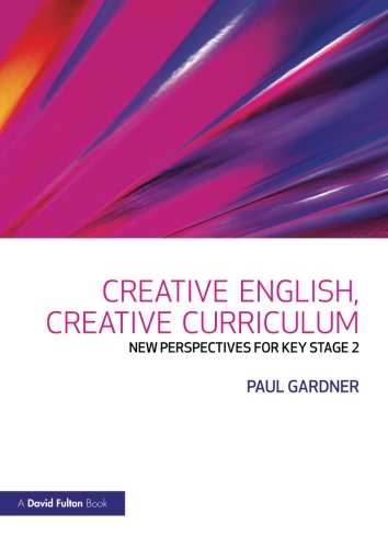 Creative English, Creative Curriculum: New Perspectives for Key Stage 2 by Paul Gardner