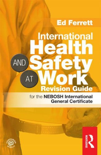 International Health & Safety at Work Revision Guide: for the NEBOSH International General Certificate by Ed Ferrett (PhD, BSc (Hons Eng), CEng, MIMechE, MIET, CMIOSH,)