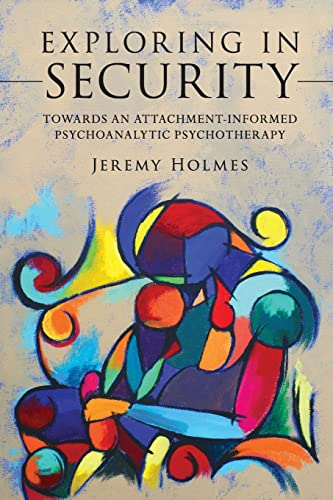 Exploring in Security: Towards an Attachment-informed Psychoanalytic Psychotherapy by Jeremy Holmes