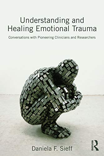 Understanding and Healing Emotional Trauma: Conversations With Pioneering Clinicians and Researchers by Daniela F. Sieff