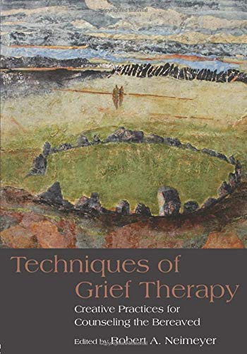 Techniques of Grief Therapy: Creative Practices for Counseling the Bereaved by Robert A. Neimeyer