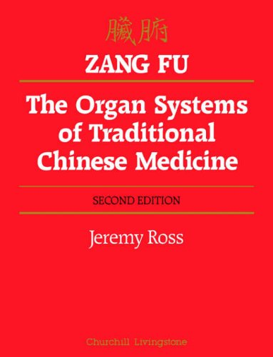 Zang Fu: The Organ Systems of Traditional Chinese Medicine : Functions, Interrelationships and Patterns of Disharmony in Theory and Practice by Jeremy Ross