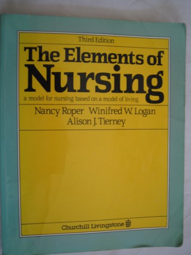 The Elements of Nursing: A Model for Nursing Based on a Model of Living by Nancy Roper