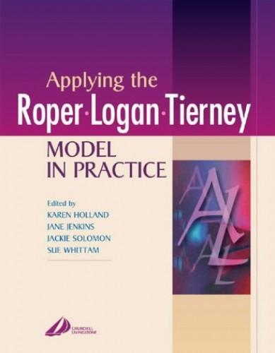 Applying the Roper-Logan-Tierney Model in Practice: Elements of Nursing by Karen Holland