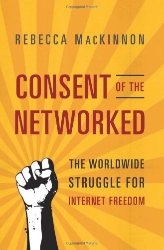 Consent of the Networked: The Worldwide Struggle for Internet Freedom by Rebecca MacKinnon
