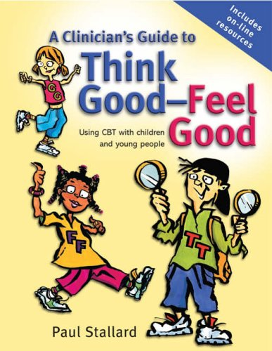 A Clinicians Guide to Think Good, Feel Good: Using CBT with Children and Young People by Paul Stallard