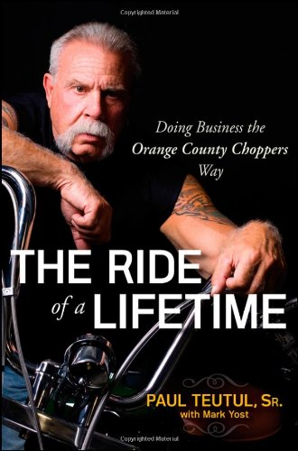 The Ride of a Lifetime: Doing Business the Orange County Choppers Way by Paul Teutul, Sr.