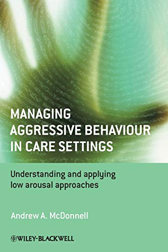 Managing Aggressive Behaviour in Care Settings: Understanding and Applying Low Arousal Approaches by Andrew A. McDonnell