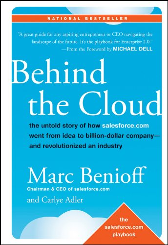 Behind the Cloud: The Untold Story of How Salesforce.com Went from Idea to Billion-Dollar Company and Revolutionized an Industry by Marc Benioff