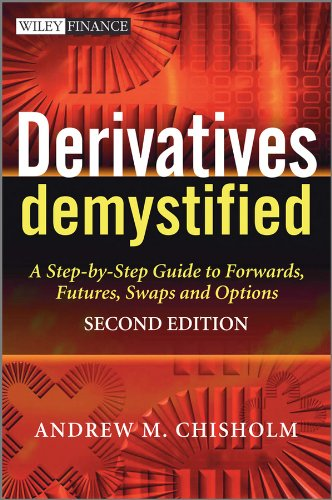 Derivatives Demystified: A Step-by-Step Guide to Forwards, Futures, Swaps and Options by Andrew M. Chisholm