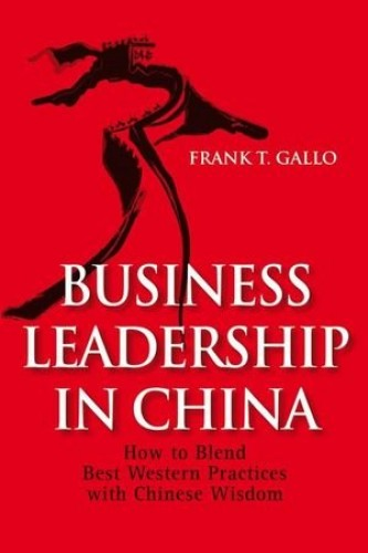 Business Leadership in China: How to Blend Best Western Practices with Chinese Wisdom by Frank T. Gallo