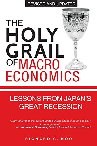 The Holy Grail of Macroeconomics: Lessons from Japan's Great Recession by Richard C. Koo