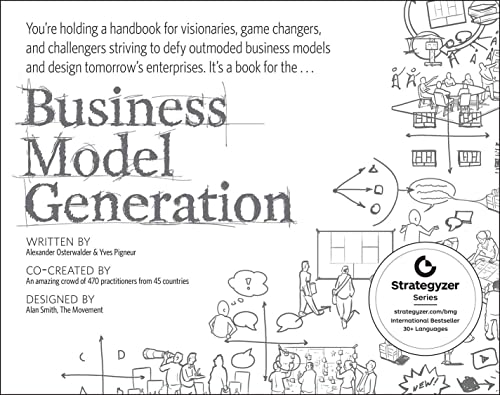 Business Model Generation: A Handbook for Visionaries, Game Changers, and Challengers by Alexander Osterwalder