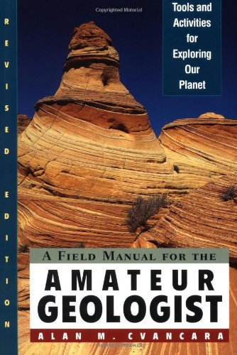 A Field Manual for the Amateur Geologist: Tools and Activities for Exploring Our Planet by Alan M. Cvancara