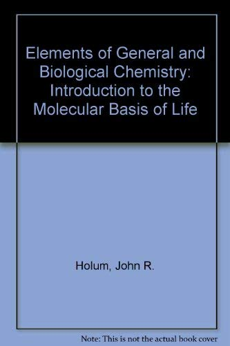 Elements of General and Biological Chemistry: Introduction to the Molecular Basis of Life by John R. Holum