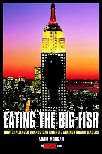 Eating the Big Fish: How 'Challenger Brands' Can Compete Against Brand Leaders by Adam Morgan