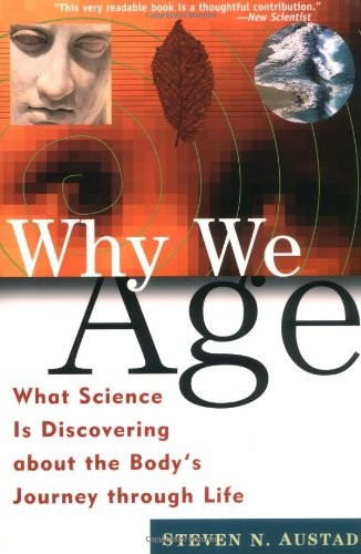 Why We Age: What Science is Discovering About the Body's Journey Through Life by Steven N. Austad