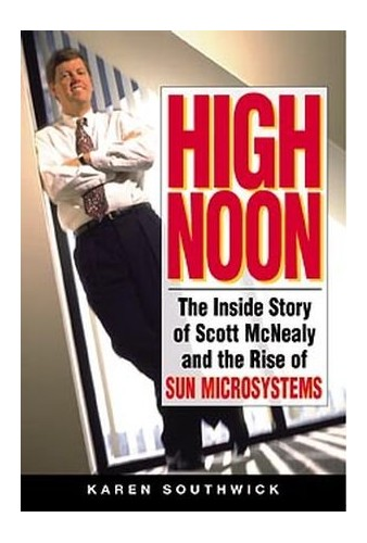 High Noon: The Inside Story of Scott McNealy and the Rise of Sun Microsystems by Karen Southwick