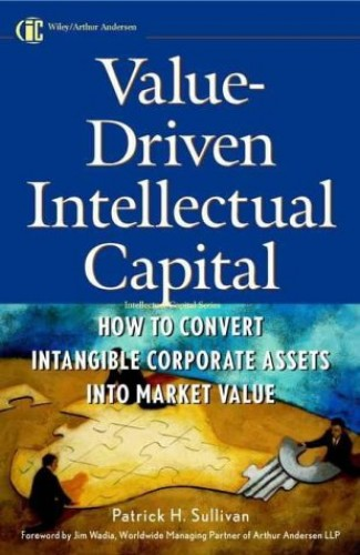 Value-driven Intellectual Capital: How to Convert Intangible Corporate Assets into Market Value by Patrick H. Sullivan