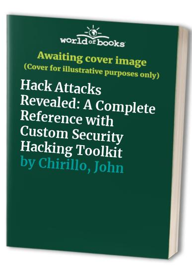 Hack Attacks Revealed: A Complete Reference with Custom Security Hacking Toolkit by John Chirillo