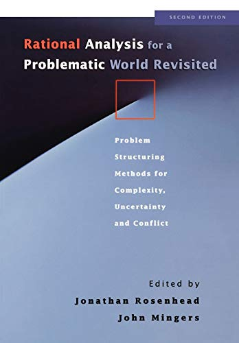 Rational Analysis for a Problematic World Revisited: Problem Structuring Methods for Complexity, Uncertainty and Conflict by Johnathan Rosenhead