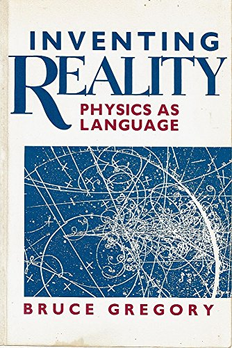 Inventing Reality: Physics as Language by Bruce Gregory
