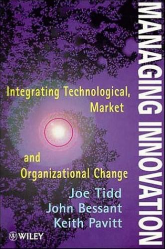 Managing Innovation: Integrating Technological, Market and Organizational Change by Joseph Tidd