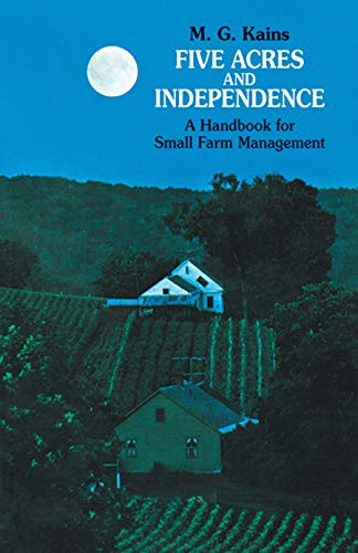 Five Acres and Independence: A Practical Guide to the Selection and Management of the Small Farm by M. G. Kains