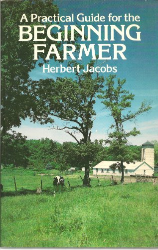 Practical Guide for the Beginning Farmer by Herbert Jacobs
