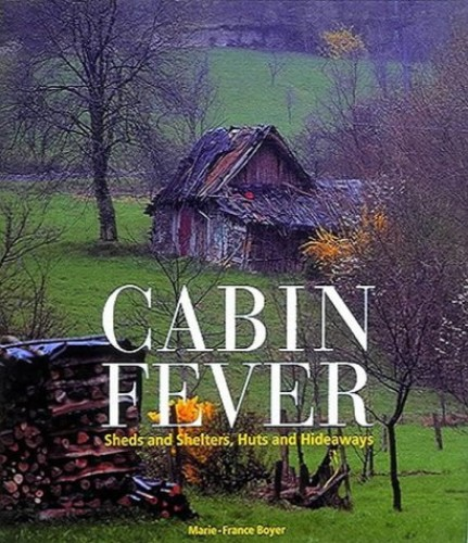 Cabin Fever: Sheds and Shelters, Huts and Hideaways by Marie-France Boyer