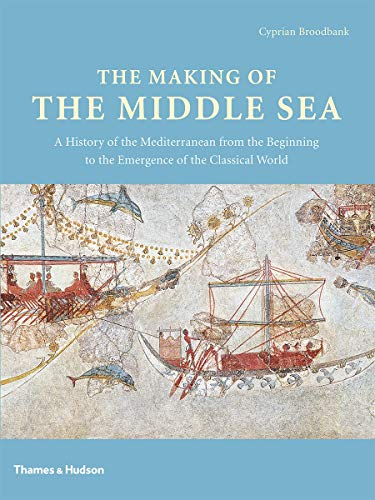The Making of the Middle Sea: A History of the Mediterranean from the Beginning to the Emergence of the Classical World by Cyprian Broodbank