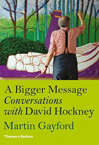 A Bigger Message: Conversations with David Hockney by Martin Gayford