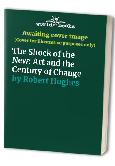 The Shock of the New: Art and the Century of Change by Robert Hughes