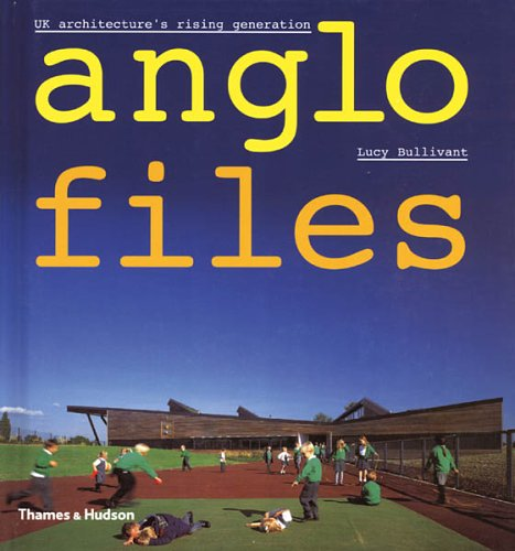 Anglo Files: UK Architecture's Rising Generation by Lucy Bullivant
