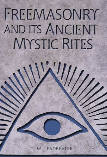 Freemasonry and Its Ancient Mystic Rites by C.W. Leadbeater