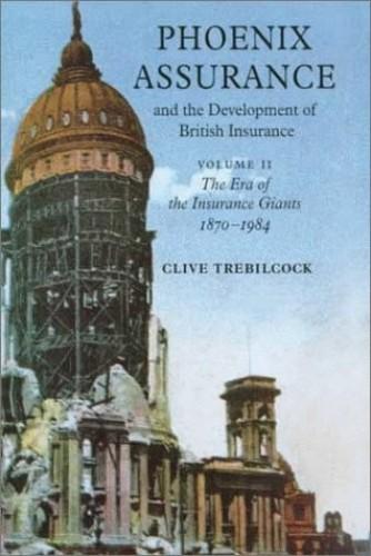 Phoenix Assurance and the Development of British Insurance: Volume 2, The Era of the Insurance Giants 1870-1984 by Clive Trebilcock (University of Cambridge)