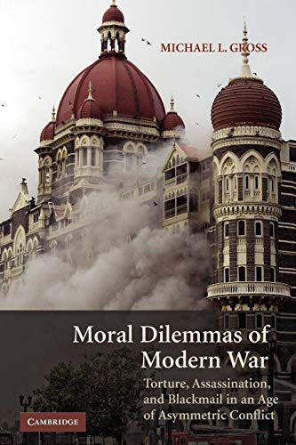 Moral Dilemmas of Modern War: Torture, Assassination, and Blackmail in an Age of Asymmetric Conflict by Michael L. Gross (University of Haifa, Israel)