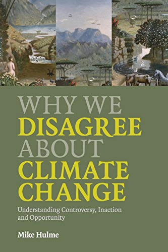 Why We Disagree About Climate Change: Understanding Controversy, Inaction and Opportunity by Mike Hulme