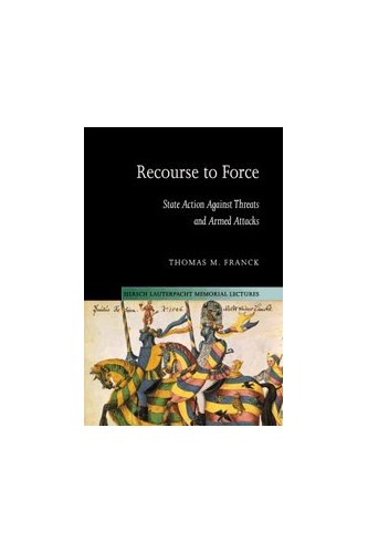 Recourse to Force: State Action against Threats and Armed Attacks by Thomas M. Franck