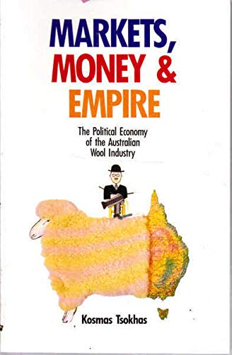 Markets, Money and Empire: Political Economy of the Australian Wool Industry by Kosmas Tsokhas