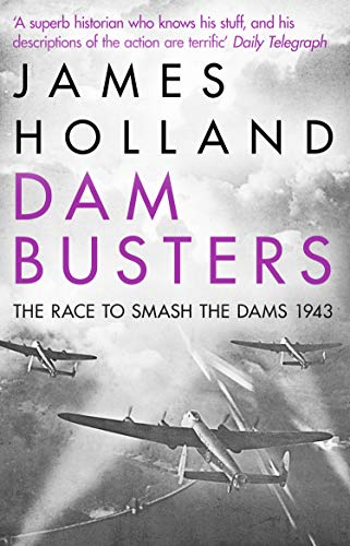 Dam Busters: The Race to Smash the Dams, 1943 by James Holland
