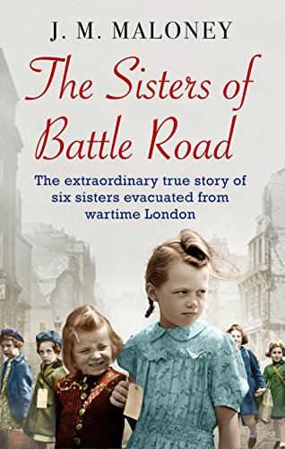 The Sisters of Battle Road: The Extraordinary True Story of Six Sisters Evacuated from Wartime London by J. M. Maloney