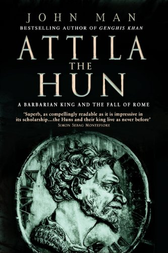 Attila The Hun: A Barbarian King and the Fall of Rome by John Man