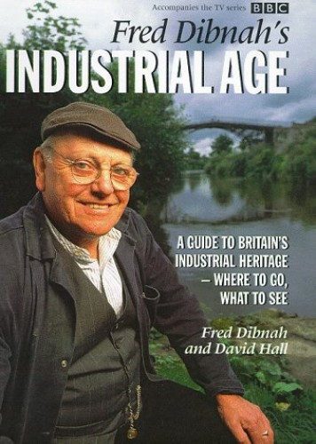 Fred Dibnah's Industrial Age: A Guide to Britain's Industrial Heritage - Where to Go, What to See by Fred Dibnah