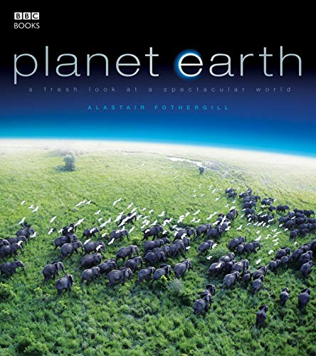 Planet Earth: A Fresh Look at a Spectacular World by Alastair Fothergill