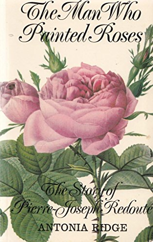 Man Who Painted Roses: Story of Pierre-Joseph Redoute by Antonia Ridge