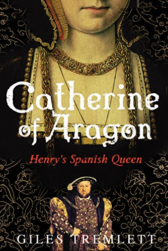 Catherine of Aragon: Henry's Spanish Queen by Giles Tremlett