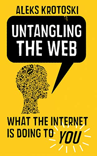 Untangling the Web: What the Virtual Revolution is Doing to You by Aleks Krotoski