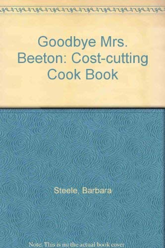 Goodbye Mrs. Beeton: Cost-cutting Cook Book by Barbara Steele