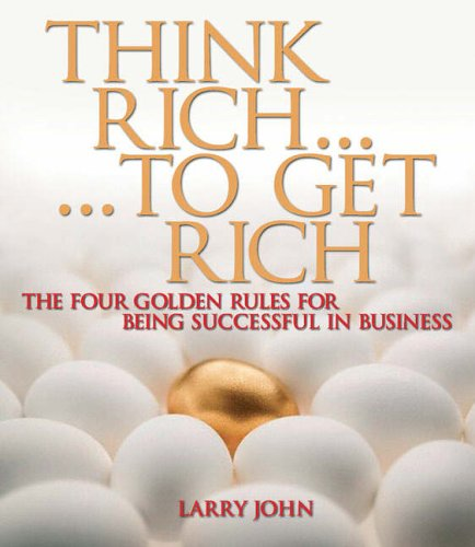 Think Rich... to Get Rich: The Four Golden Rules for Being Successful in Business by Larry John